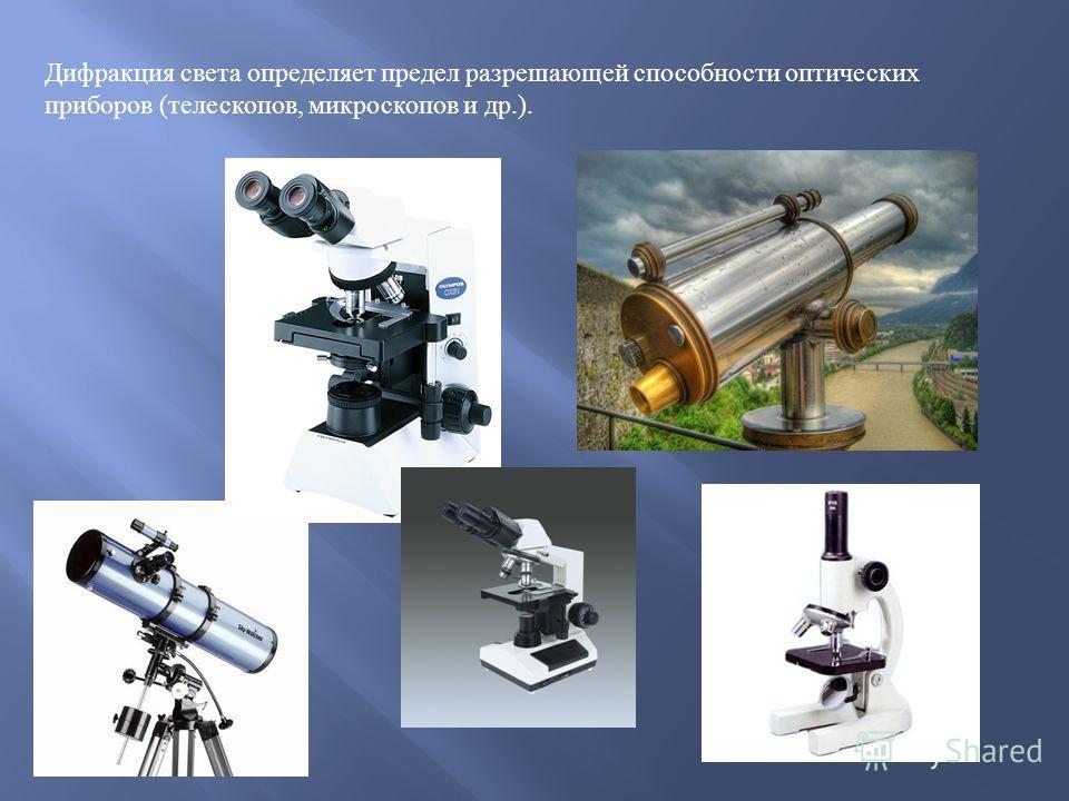 Дифракция света определяет предел разрешающей способности оптических приборов ( телескопов, микроскопов и др.).