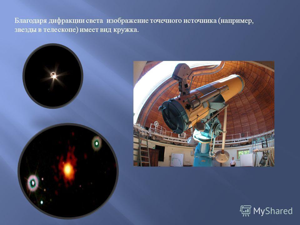Благодаря дифракции света изображение точечного источника ( например, звезды в телескопе ) имеет вид кружка.