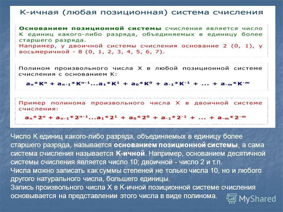 Число K единиц какого-либо разряда, объединяемых в единицу более старшего разряда, называется основанием позиционной системы, а сама система счисления называется K-ичной. Например, основанием десятичной системы счисления является число 10; двоичной -