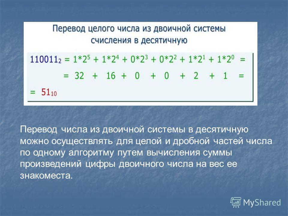 Перевод числа из двоичной системы в десятичную можно осуществлять для целой и дробной частей числа по одному алгоритму путем вычисления суммы произведений цифры двоичного числа на вес ее знакоместа.