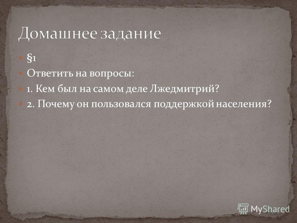 §1 Ответить на вопросы: 1. Кем был на самом деле Лжедмитрий? 2. Почему он пользовался поддержкой населения?