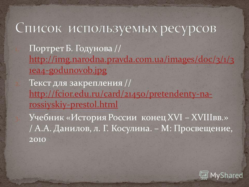 1. Портрет Б. Годунова // http://img.narodna.pravda.com.ua/images/doc/3/1/3 1ea4-godunov0b.jpg http://img.narodna.pravda.com.ua/images/doc/3/1/3 1ea4-godunov0b.jpg 2. Текст для закрепления // http://fcior.edu.ru/card/21450/pretendenty-na- rossiyskiy-