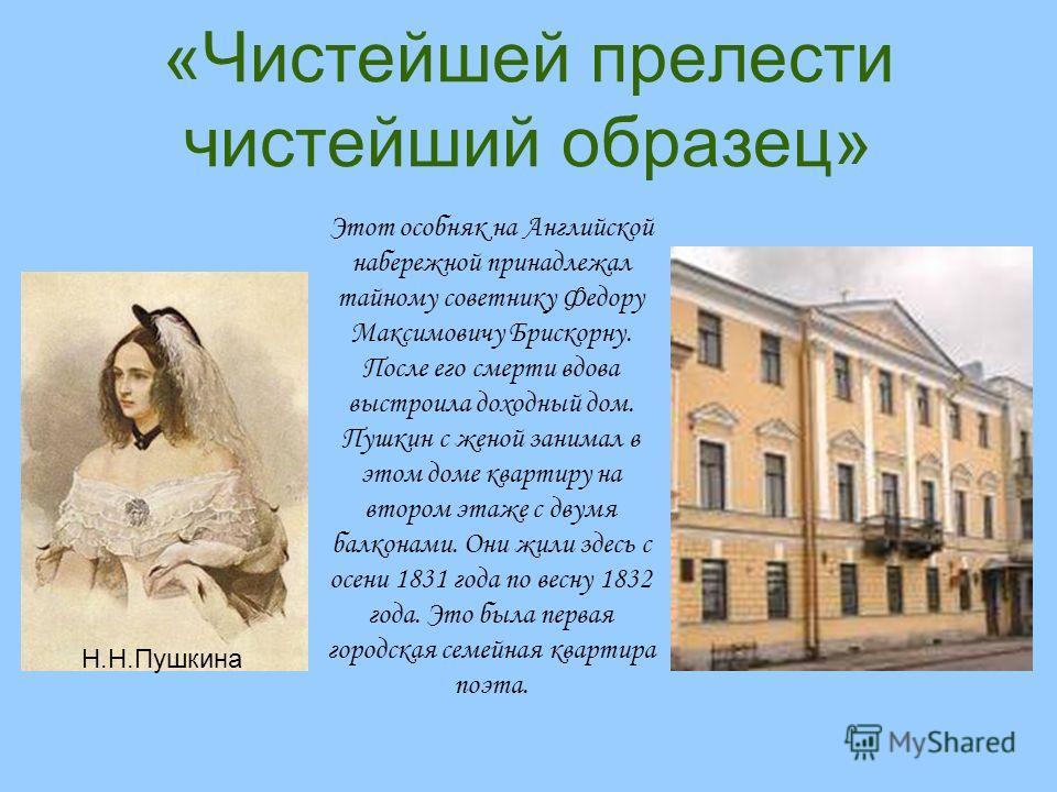 «Чистейшей прелести чистейший образец» Этот особняк на Английской набережной принадлежал тайному советнику Федору Максимовичу Брискорну. После его смерти вдова выстроила доходный дом. Пушкин с женой занимал в этом доме квартиру на втором этаже с двум