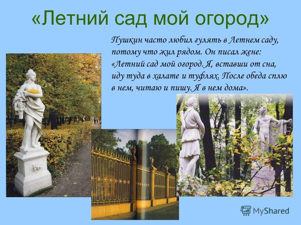 «Летний сад мой огород» Пушкин часто любил гулять в Летнем саду, потому что жил рядом. Он писал жене: «Летний сад мой огород. Я, вставши от сна, иду туда в халате и туфлях. После обеда сплю в нем, читаю и пишу. Я в нем дома».