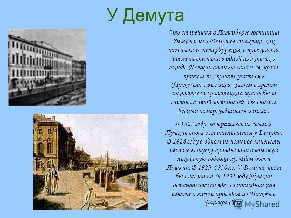 У Демута Это старейшая в Петербурге гостиница Демута, или Демутов трактир, как называли ее петербуржцы, в пушкинские времена считалась одной из лучших в городе. Пушкин впервые увидел ее, когда приехал поступать учиться в Царскосельский лицей. Затем в