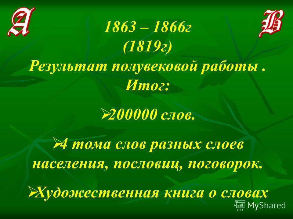 1863 – 1866г (1819г) Результат полувековой работы. Итог: 200000 слов. 4 тома слов разных слоев населения, пословиц, поговорок. Художественная книга о словах