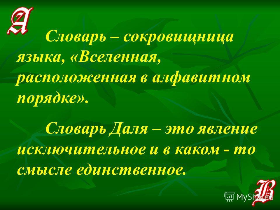 Словарь – сокровищница языка, «Вселенная, расположенная в алфавитном порядке». Словарь Даля – это явление исключительное и в каком - то смысле единственное.