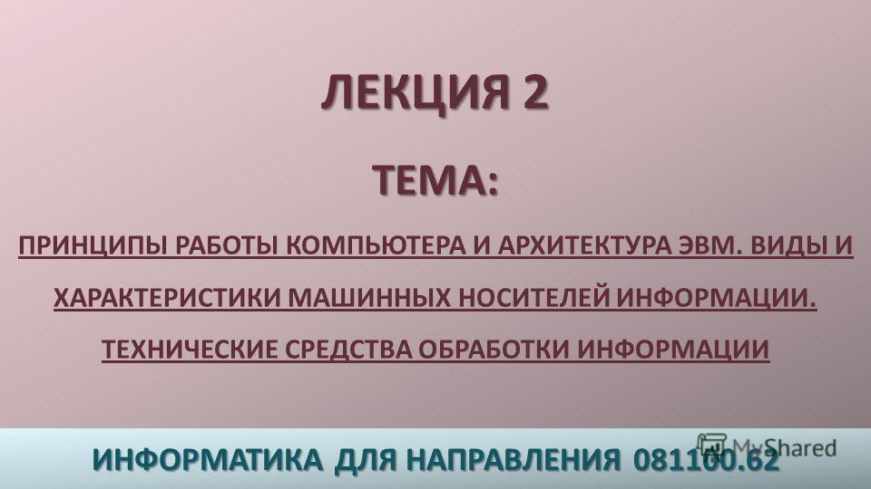 ЛЕКЦИЯ 2 ТЕМА : ЛЕКЦИЯ 2 ТЕМА : ПРИНЦИПЫ РАБОТЫ КОМПЬЮТЕРА И АРХИТЕКТУРА ЭВМ. ВИДЫ И ХАРАКТЕРИСТИКИ МАШИННЫХ НОСИТЕЛЕЙ ИНФОРМАЦИИ. ТЕХНИЧЕСКИЕ СРЕДСТВА ОБРАБОТКИ ИНФОРМАЦИИ ИНФОРМАТИКА ДЛЯ НАПРАВЛЕНИЯ 081100.62