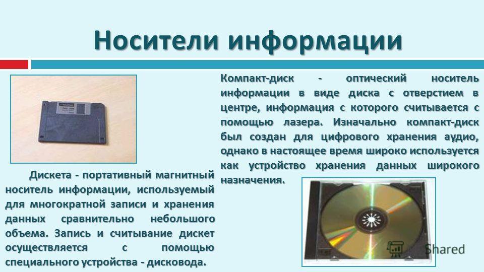 Носители информации Дискета - портативный магнитный носитель информации, используемый для многократной записи и хранения данных сравнительно небольшого объема. Запись и считывание дискет осуществляется с помощью специального устройства - дисковода. К