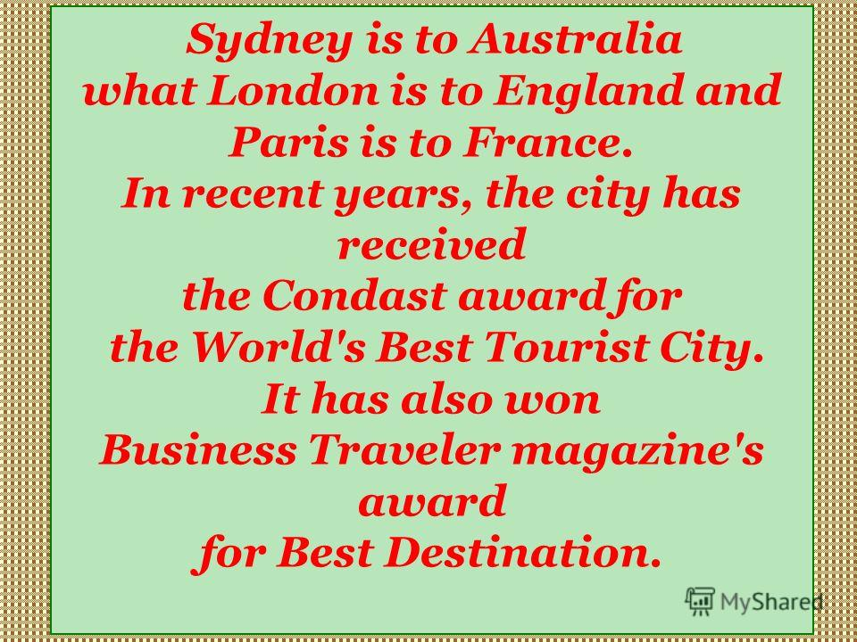 Sydney is to Australia what London is to England and Paris is to France. In recent years, the city has received the Condast award for the World's Best Tourist City. It has also won Business Traveler magazine's award for Best Destination.