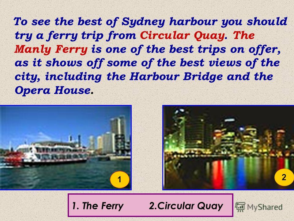 To see the best of Sydney harbour you should try a ferry trip from Circular Quay. The Manly Ferry is one of the best trips on offer, as it shows off some of the best views of the city, including the Harbour Bridge and the Opera House. 1.The Ferry 2.C
