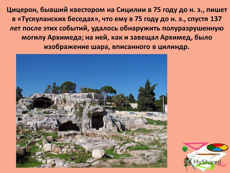 Цицерон, бывший квестором на Сицилии в 75 году до н. э., пишет в «Тускуланских беседах», что ему в 75 году до н. э., спустя 137 лет после этих событий, удалось обнаружить полуразрушенную могилу Архимеда; на ней, как и завещал Архимед, было изображени