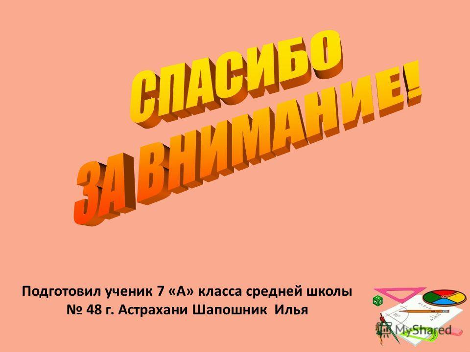Подготовил ученик 7 «А» класса средней школы 48 г. Астрахани Шапошник Илья