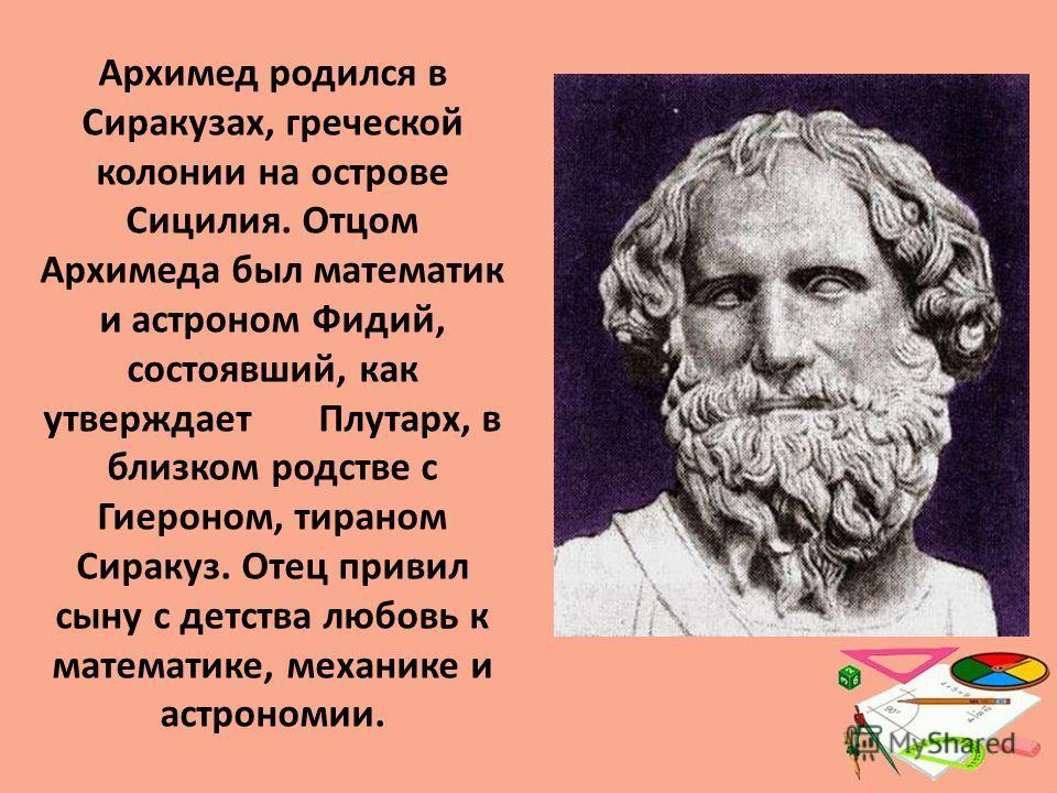 Архимед родился в Сиракузах, греческой колонии на острове Сицилия. Отцом Архимеда был математик и астроном Фидий, состоявший, как утверждает Плутарх, в близком родстве с Гиероном, тираном Сиракуз. Отец привил сыну с детства любовь к математике, механ