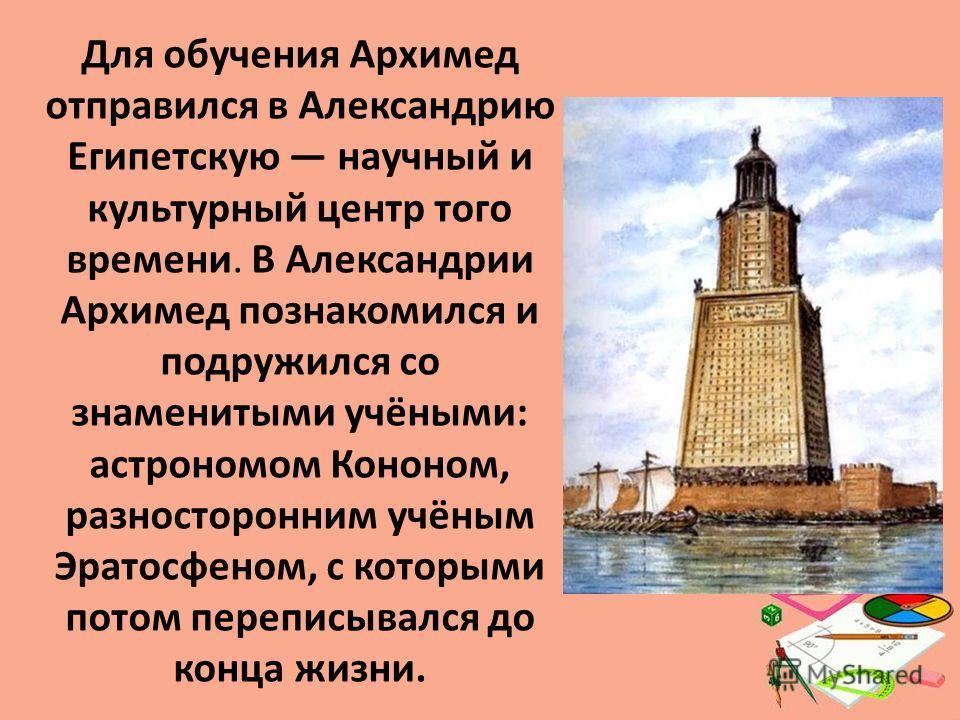 Для обучения Архимед отправился в Александрию Египетскую научный и культурный центр того времени. В Александрии Архимед познакомился и подружился со знаменитыми учёными: астрономом Кононом, разносторонним учёным Эратосфеном, с которыми потом переписы