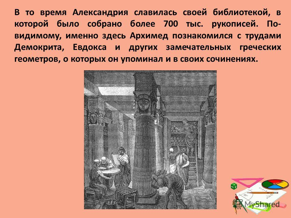 В то время Александрия славилась своей библиотекой, в которой было собрано более 700 тыс. рукописей. По- видимому, именно здесь Архимед познакомился с трудами Демокрита, Евдокса и других замечательных греческих геометров, о которых он упоминал и в св