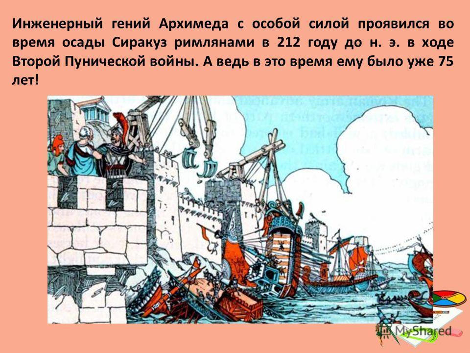 Инженерный гений Архимеда с особой силой проявился во время осады Сиракуз римлянами в 212 году до н. э. в ходе Второй Пунической войны. А ведь в это время ему было уже 75 лет!