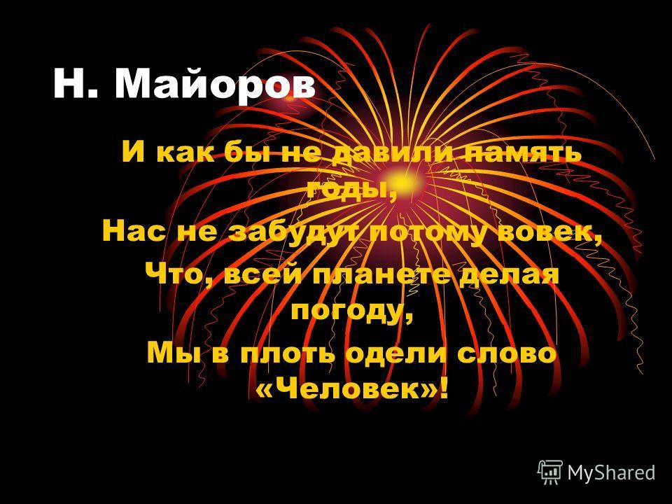 Н. Майоров И как бы не давили память годы, Нас не забудут потому вовек, Что, всей планете делая погоду, Мы в плоть одели слово «Человек»!