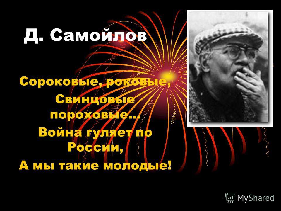Д. Самойлов Сороковые, роковые, Свинцовые пороховые… Война гуляет по России, А мы такие молодые!