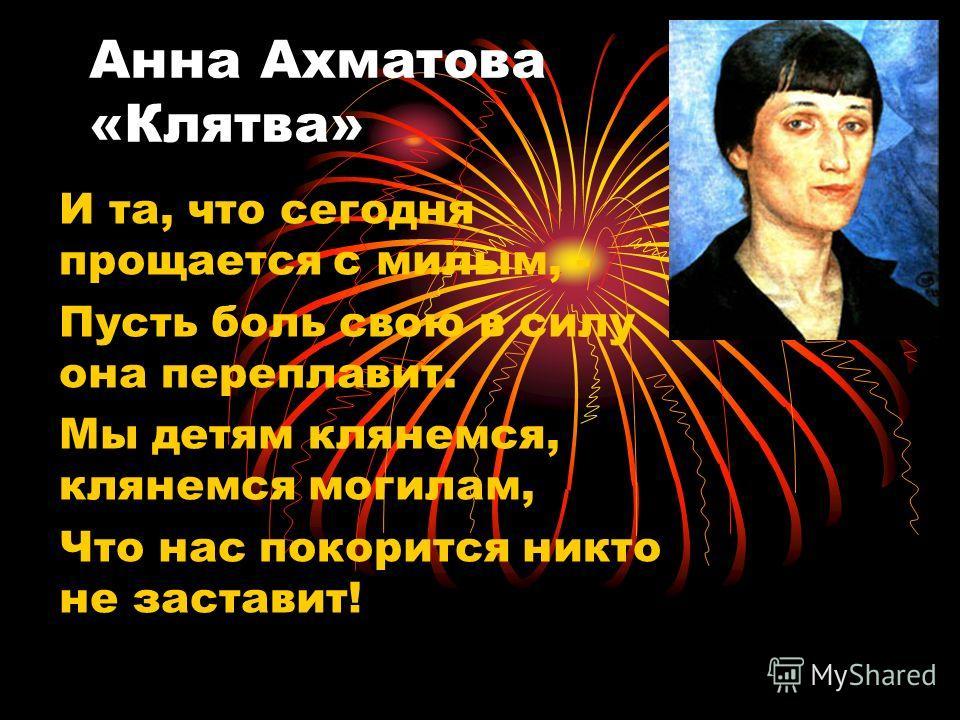 Анна Ахматова «Клятва» И та, что сегодня прощается с милым, - Пусть боль свою в силу она переплавит. Мы детям клянемся, клянемся могилам, Что нас покорится никто не заставит!