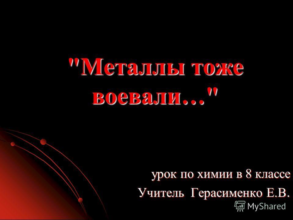 Металлы тоже воевали… урок по химии в 8 классе Учитель Герасименко Е.В.