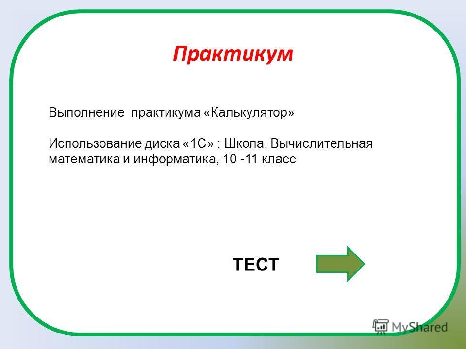 Практикум Выполнение практикума «Калькулятор» Использование диска «1С» : Школа. Вычислительная математика и информатика, 10 -11 класс ТЕСТ