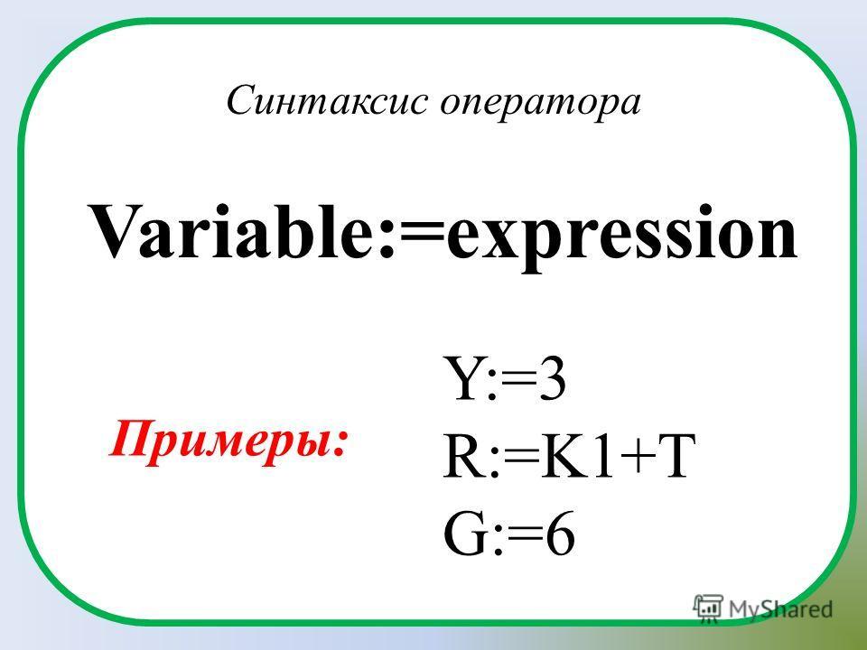 Variable:=expression Синтаксис оператора Y:=3 R:=K1+T G:=6 Примеры: