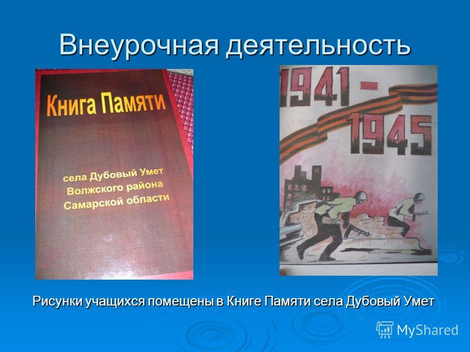 Внеурочная деятельность Рисунки учащихся помещены в Книге Памяти села Дубовый Умет