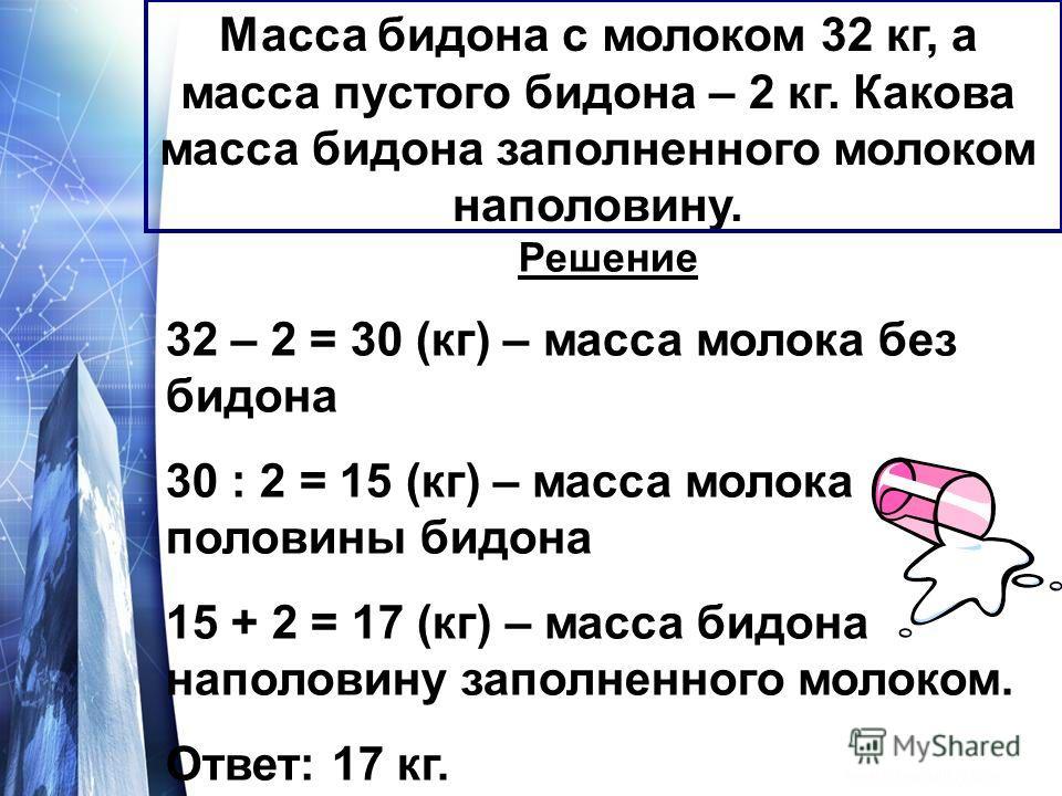 Масса бидона с молоком 32 кг, а масса пустого бидона – 2 кг. Какова масса бидона заполненного молоком наполовину. Решение 32 – 2 = 30 (кг) – масса молока без бидона 30 : 2 = 15 (кг) – масса молока половины бидона 15 + 2 = 17 (кг) – масса бидона напол