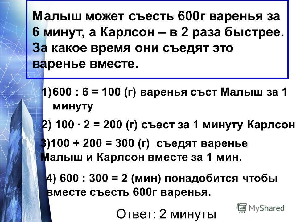 Малыш может съесть 600г варенья за 6 минут, а Карлсон – в 2 раза быстрее. За какое время они съедят это варенье вместе. 1)600 : 6 = 100 (г) варенья съст Малыш за 1 минуту 2) 100 · 2 = 200 (г) съест за 1 минуту Карлсон 3)100 + 200 = 300 (г) съедят вар