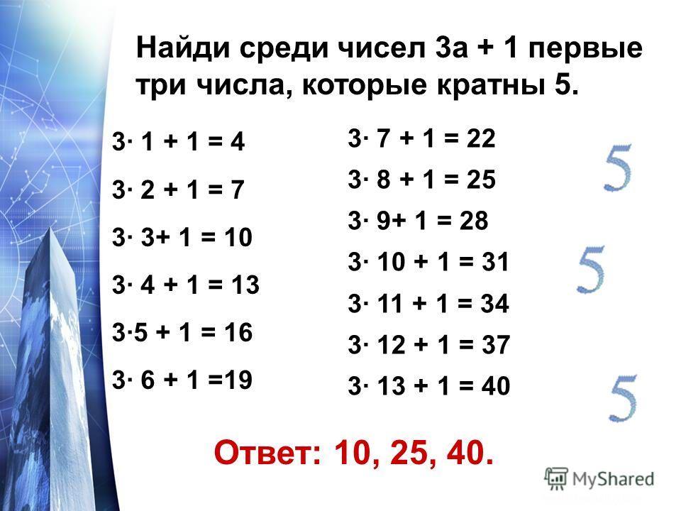 Найди среди чисел 3а + 1 первые три числа, которые кратны 5. 3· 1 + 1 = 4 3· 2 + 1 = 7 3· 3+ 1 = 10 3· 4 + 1 = 13 3·5 + 1 = 16 3· 6 + 1 =19 3· 7 + 1 = 22 3· 8 + 1 = 25 3· 9+ 1 = 28 3· 10 + 1 = 31 3· 11 + 1 = 34 3· 12 + 1 = 37 3· 13 + 1 = 40 Ответ: 10