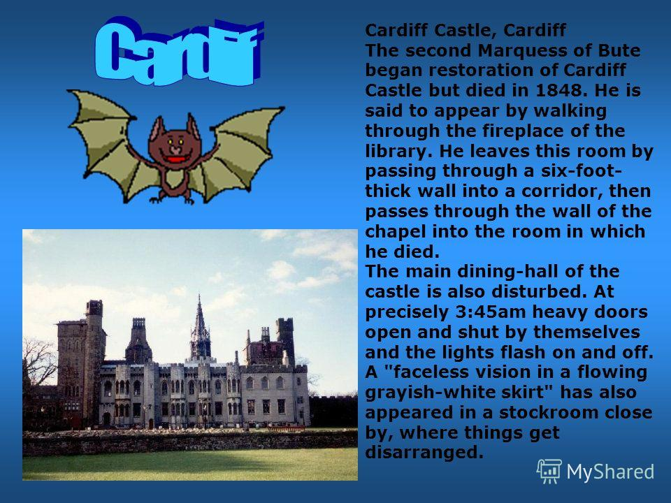 Cardiff Castle, Cardiff The second Marquess of Bute began restoration of Cardiff Castle but died in 1848. He is said to appear by walking through the fireplace of the library. He leaves this room by passing through a six-foot- thick wall into a corri