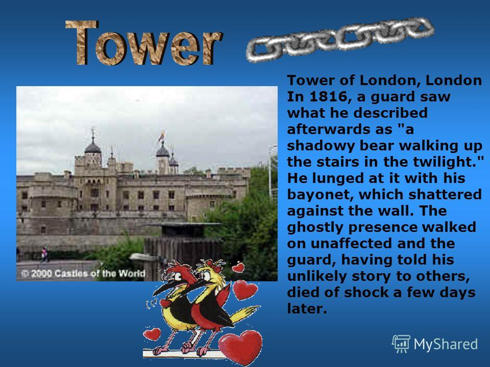 Tower of London, London In 1816, a guard saw what he described afterwards as