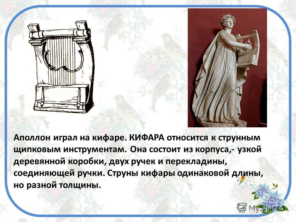Аполлон играл на кифаре. КИФАРА относится к струнным щипковым инструментам. Она состоит из корпуса,- узкой деревянной коробки, двух ручек и перекладины, соединяющей ручки. Струны кифары одинаковой длины, но разной толщины.