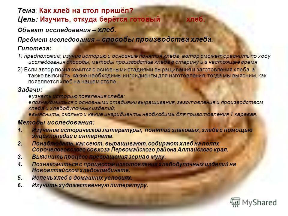 Тема: Как хлеб на стол пришёл? Цель: Изучить, откуда берётся готовый хлеб. Объект исследования – хлеб. Предмет исследования – способы производства хлеба. Гипотеза: 1) предположим, изучив историю и основные понятия хлеба, автор сможет сравнить по ходу