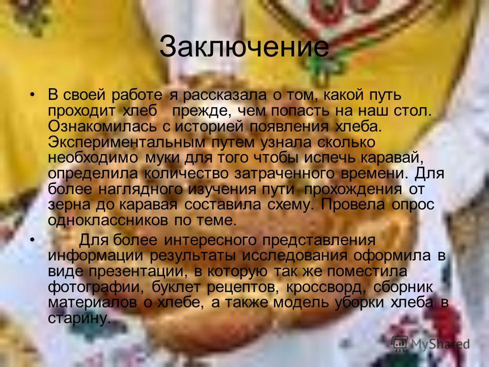 Заключение В своей работе я рассказала о том, какой путь проходит хлеб прежде, чем попасть на наш стол. Ознакомилась с историей появления хлеба. Экспериментальным путем узнала сколько необходимо муки для того чтобы испечь каравай, определила количест