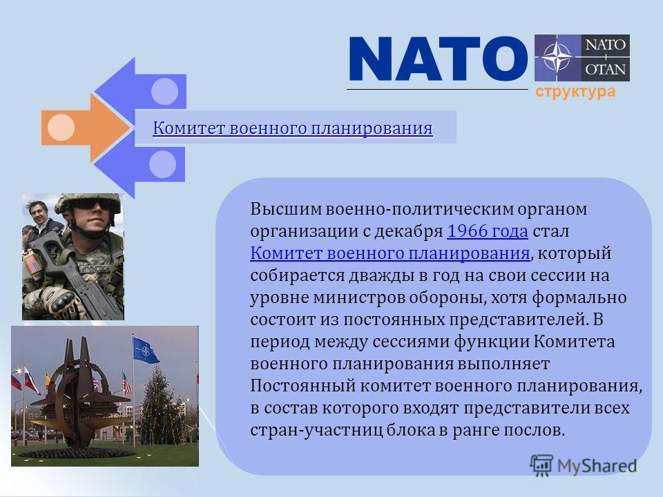 NATO структура Комитет военного планирования Комитет военного планирования Высшим военно-политическим органом организации с декабря 1966 года стал Комитет военного планирования, который собирается дважды в год на свои сессии на уровне министров оборо