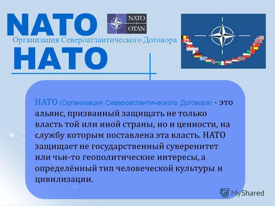 Организация Североатлантического Договора NATO НАТО НАТО (Организация Североатлантического Договора) - это альянс, призванный защищать не только власть той или иной страны, но и ценности, на службу которым поставлена эта власть. НАТО защищает не госу