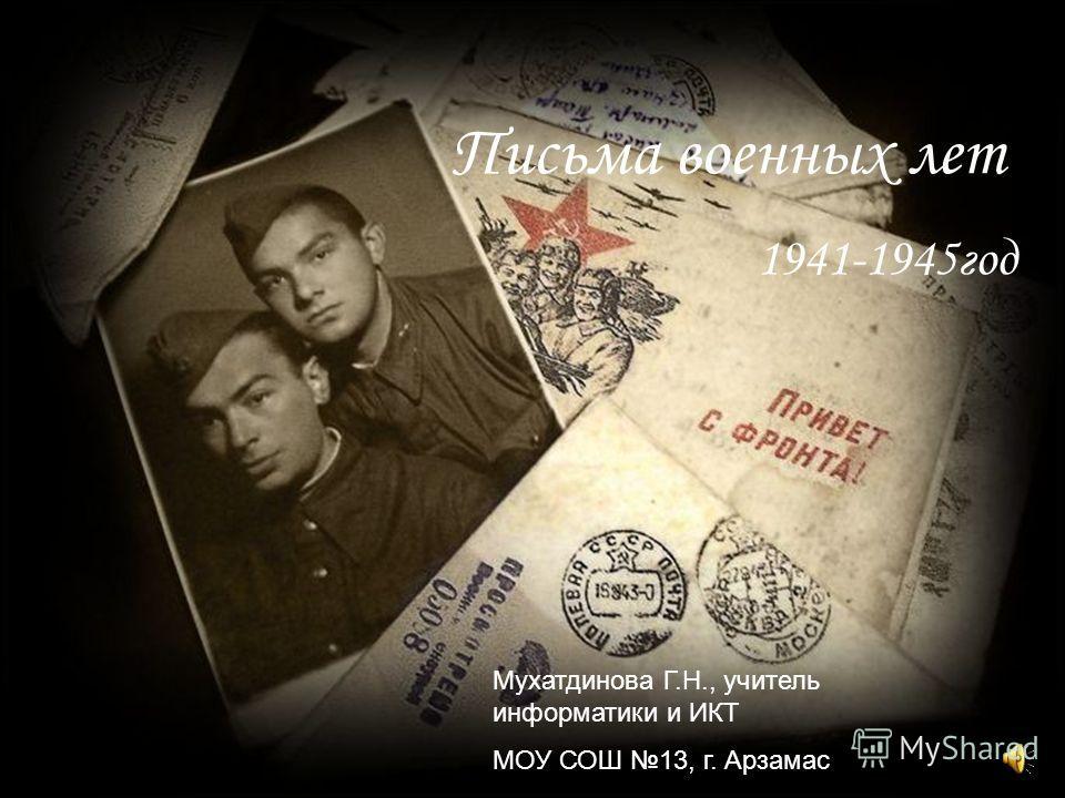 Письма военных лет 1941-1945год Мухатдинова Г.Н., учитель информатики и ИКТ МОУ СОШ 13, г. Арзамас