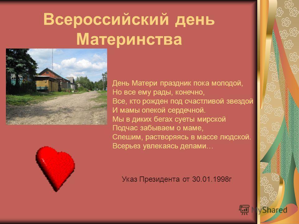 Всероссийский день Материнства День Матери праздник пока молодой, Но все ему рады, конечно, Все, кто рожден под счастливой звездой И мамы опекой сердечной. Мы в диких бегах суеты мирской Подчас забываем о маме, Спешим, растворяясь в массе людской. Вс