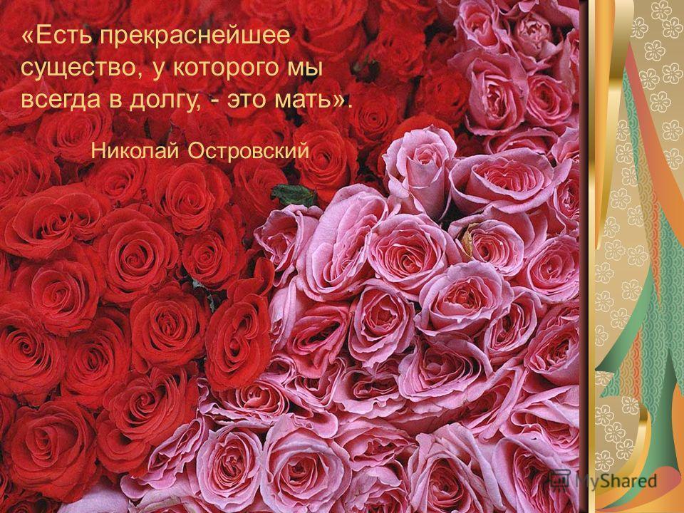 «Есть прекраснейшее существо, у которого мы всегда в долгу, - это мать». Николай Островский