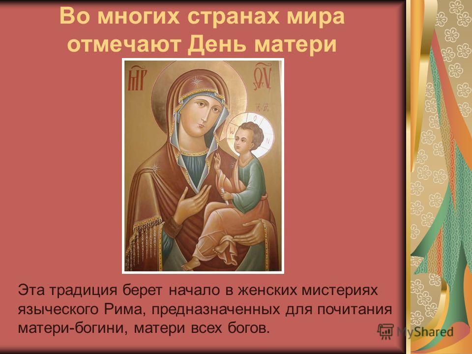 Во многих странах мира отмечают День матери Эта традиция берет начало в женских мистериях языческого Рима, предназначенных для почитания матери-богини, матери всех богов.