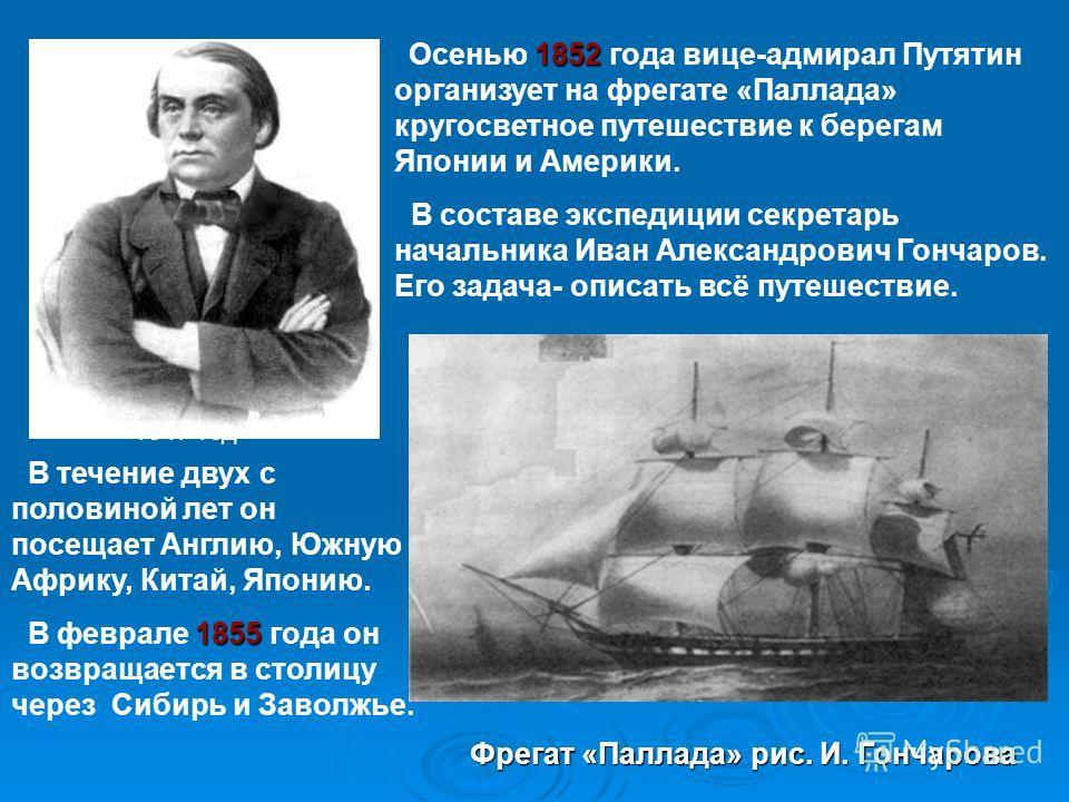 1852 Осенью 1852 года вице-адмирал Путятин организует на фрегате «Паллада» кругосветное путешествие к берегам Японии и Америки. В составе экспедиции секретарь начальника Иван Александрович Гончаров. Его задача- описать всё путешествие. В течение двух