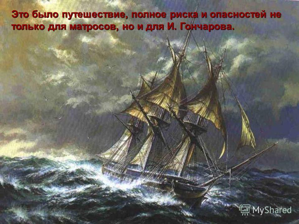 Это было путешествие, полное риска и опасностей не только для матросов, но и для И. Гончарова.