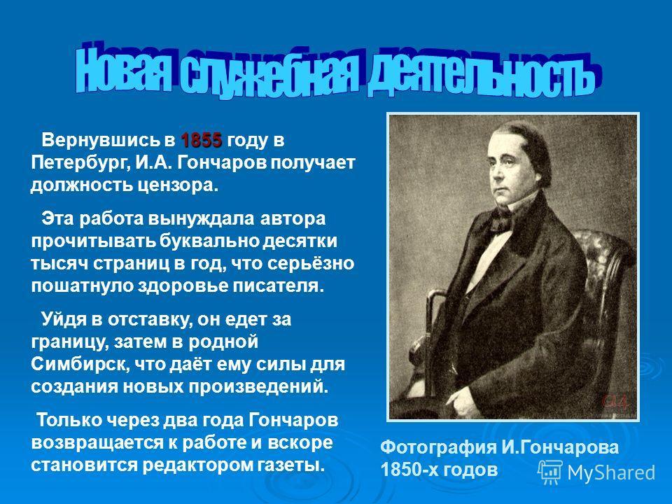 1855 Вернувшись в 1855 году в Петербург, И.А. Гончаров получает должность цензора. Эта работа вынуждала автора прочитывать буквально десятки тысяч страниц в год, что серьёзно пошатнуло здоровье писателя. Уйдя в отставку, он едет за границу, затем в р