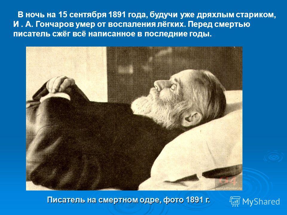 В ночь на 15 сентября 1891 года, будучи уже дряхлым стариком, И. А. Гончаров умер от воспаления лёгких. Перед смертью писатель сжёг всё написанное в последние годы. Писатель на смертном одре, фото 1891 г.
