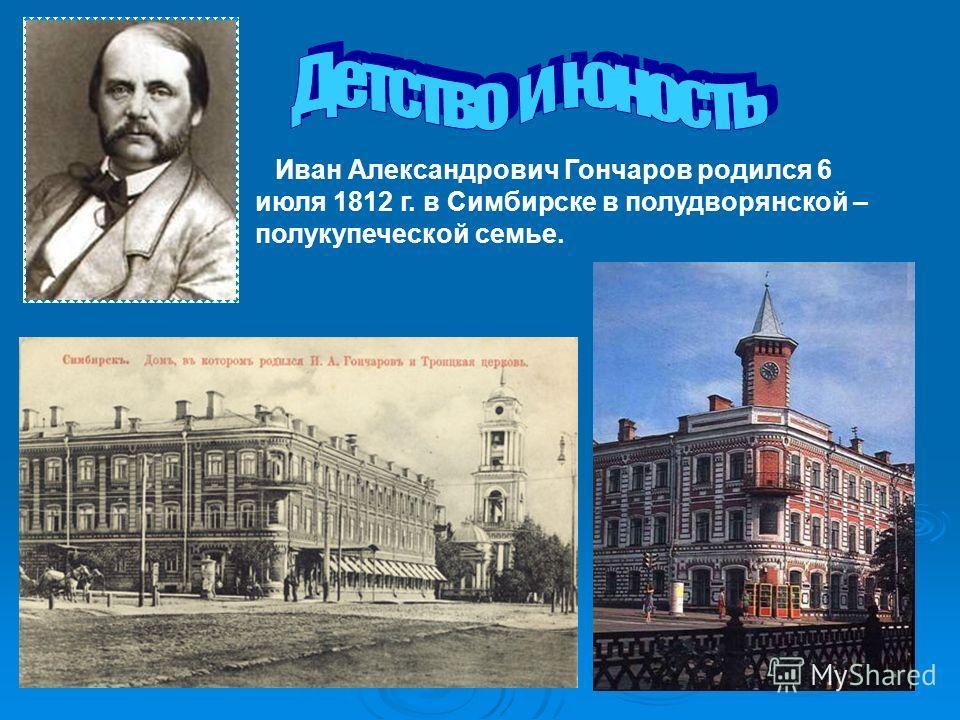 Иван Александрович Гончаров родился 6 июля 1812 г. в Симбирске в полудворянской – полукупеческой семье.