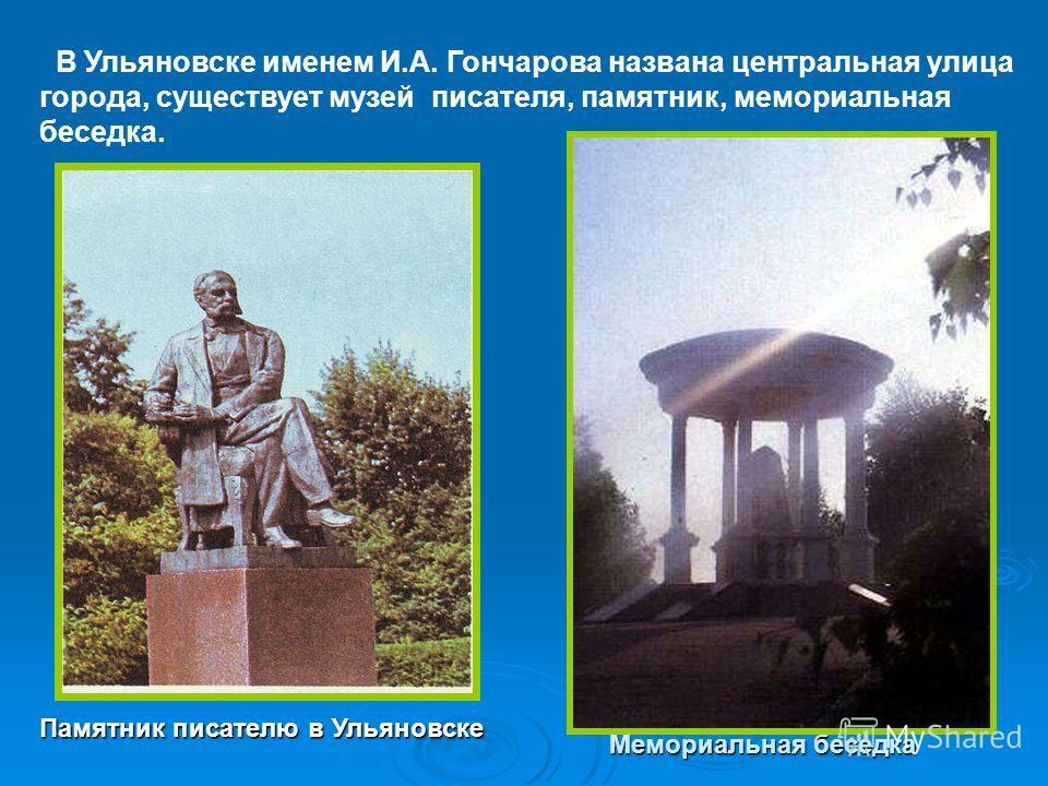 В Ульяновске именем И.А. Гончарова названа центральная улица города, существует музей писателя, памятник, мемориальная беседка. Памятник писателю в Ульяновске Мемориальная беседка