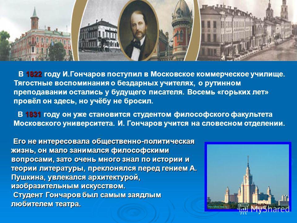1822 В 1822 году И.Гончаров поступил в Московское коммерческое училище. Тягостные воспоминания о бездарных учителях, о рутинном преподавании остались у будущего писателя. Восемь «горьких лет» провёл он здесь, но учёбу не бросил. 1831 В 1831 году он у