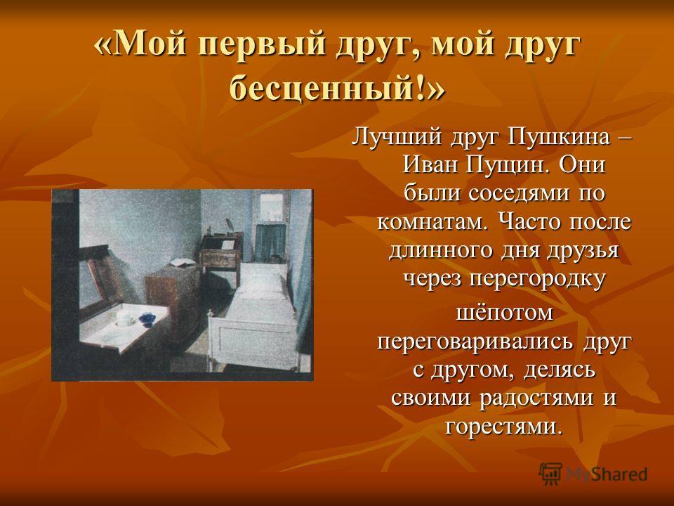 «Мой первый друг, мой друг бесценный!» Лучший друг Пушкина – Иван Пущин. Они были соседями по комнатам. Часто после длинного дня друзья через перегородку шёпотом переговаривались друг с другом, делясь своими радостями и горестями. шёпотом переговарив